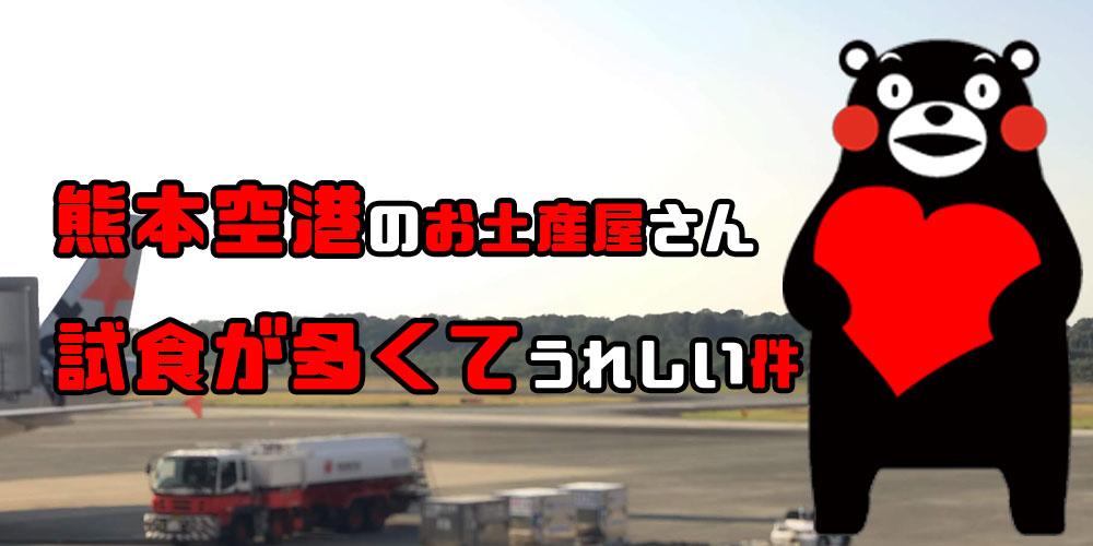 熊本空港のお土産やさんは試食が多いのでここだけでも熊本を堪能できるよ。食ったら何かしら買うんだよ。